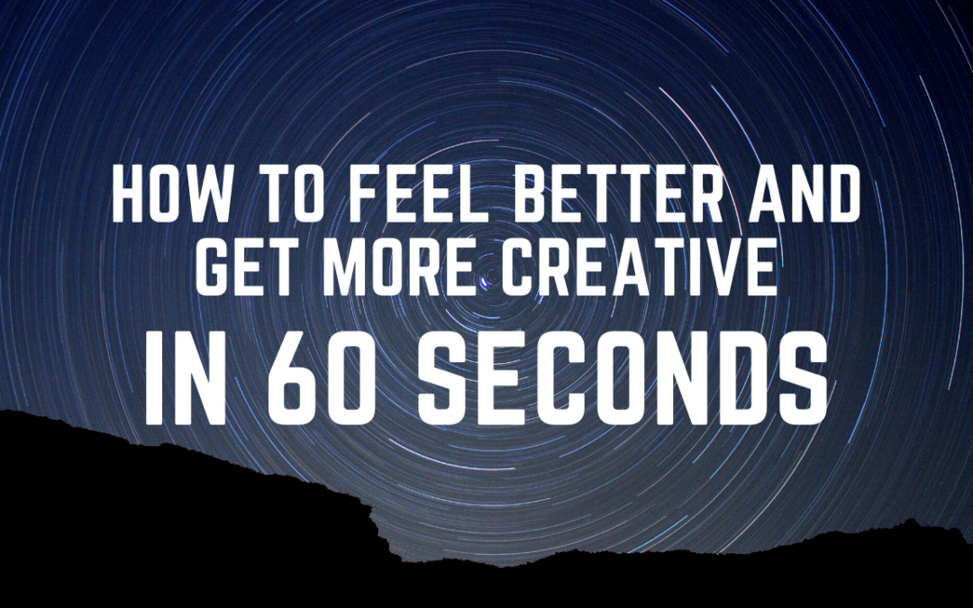 How to Feel Better and Get More Creative in 60 Seconds