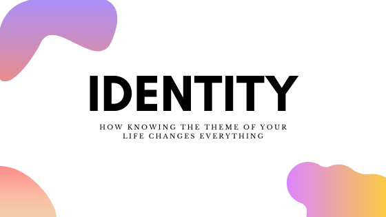 Identity: How Knowing The Theme of Your Life Changes Everything